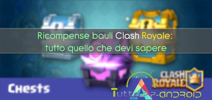 Ricompense bauli Clash Royale: tutto quello che devi sapere