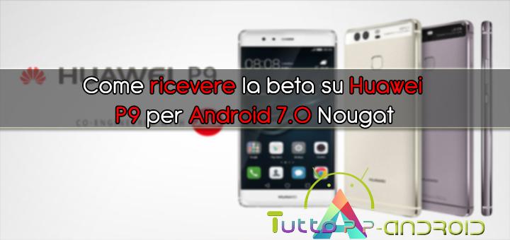 Come ricevere la beta su Huawei P9 per Android 7.0 Nougat