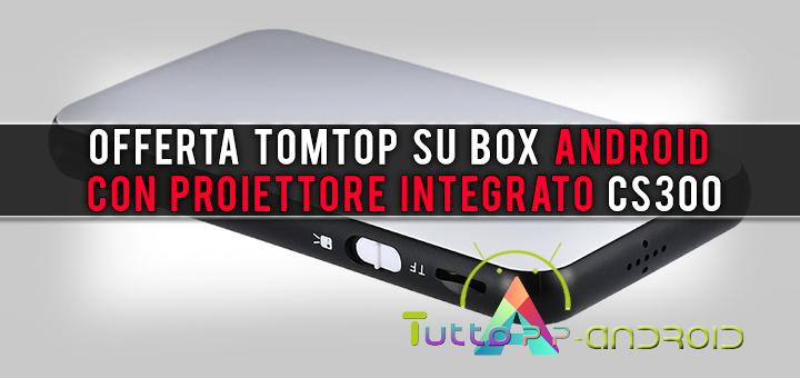 Offerta TomTop su box Android con proiettore integrato CS300
